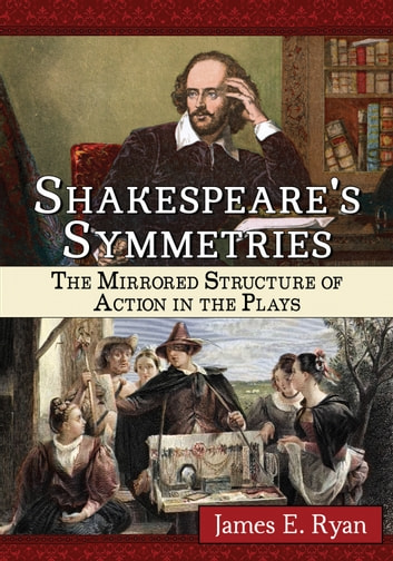 Shakespeare's Symmetries - The Mirrored Structure of Action in the Plays ebook by James E. Ryan