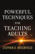 Powerful Techniques for Teaching Adults ebook by Stephen D. Brookfield