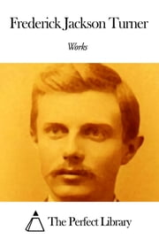 Works of Frederick Jackson Turner ebook by Frederick Jackson Turner