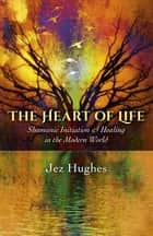 The Heart of Life - Shamanic Initiation & Healing In The Modern World ebook by Jez Hughes