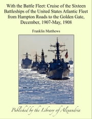 With the Battle Fleet: Cruise of the Sixteen Battleships of the United States Atlantic Fleet from Hampton Roads to the Golden Gate, December, 1907-May, 1908 ebook by Franklin Matthews