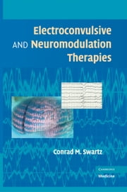 Electroconvulsive and Neuromodulation Therapies ebook by Conrad M. Swartz, MD