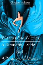 Wizards And Witches: A Paranormal Series – Part 1 – A Paranormal Murder ebook by Christina Williams