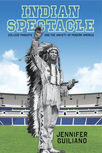 Indian Spectacle - College Mascots and the Anxiety of Modern America ebook by Jennifer Guiliano