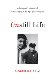 Unstill Life: A Daughter's Memoir of Art and Love in the Age of Abstraction ebook by Gabrielle Selz