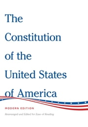 The Constitution of the United States of America Modern Edition - Rearranged and Edited for Ease of Reading ebook by Henry Bain