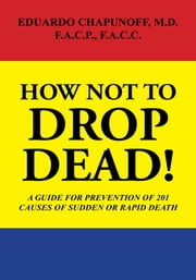 HOW NOT to DROP DEAD! - A GUIDE for PREVENTION of 201 CAUSES of SUDDEN or RAPID DEATH ebook by Eduardo Chapunoff M.D. F.A.C.P. F.A.C.C.