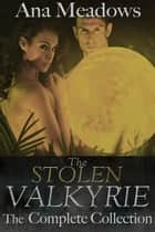 The Stolen Valkyrie: The Complete Collection ebook by Ana Meadows