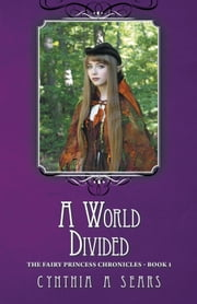 A World Divided - The Fairy Princess Chronicles - Book 1 ebook by Cynthia A Sears