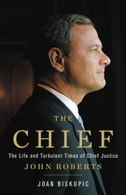 The Chief - The Life and Turbulent Times of Chief Justice John Roberts eBook by Joan Biskupic