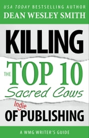 Killing the Top Ten Sacred Cows of Indie Publishing - A WMG Writer's Guide ebook by Dean Wesley Smith