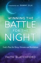 Winning the Battle for the Night - God's Plan for Sleep, Dreams and Revelation ebook by Faith Blatchford, Danny Silk