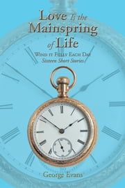 Love Is the Mainspring of Life - Wind it Fully Each Day ebook by George Evans