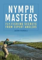 Nymph Masters - Fly-Fishing Secrets From Expert Anglers ebook by Jason Randall