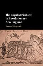 The Loyalist Problem in Revolutionary New England ebook by Thomas N. Ingersoll