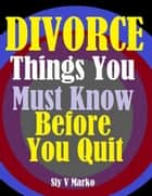 Divorce:Things You Must Know Before You Quit ebook by Sly V Marko