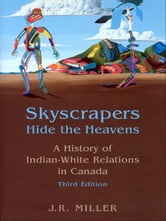 Skyscrapers Hide the Heavens - A History of Indian-White Relations in Canada ebook by J.R. Miller