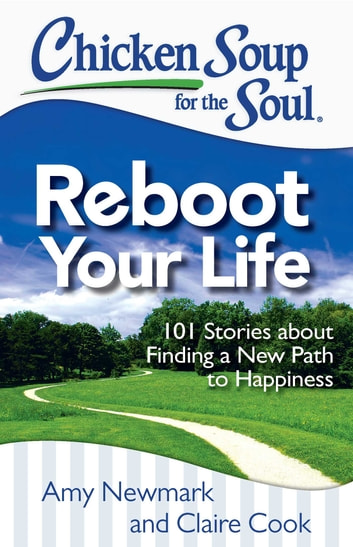 Chicken Soup for the Soul: Reboot Your Life - 101 Stories about Finding a New Path to Happiness ebook by Amy Newmark,Claire Cook