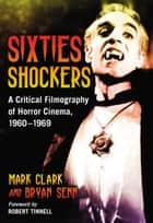 Sixties Shockers - A Critical Filmography of Horror Cinema, 1960–1969 ebook by Mark Clark, Bryan Senn