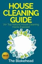 House Cleaning Guide : 70+ Top Natural House Cleaning Hacks Exposed ebook by The Blokehead