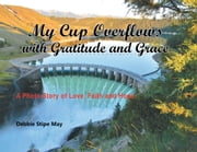 My Cup Overflows with Gratitude and Grace - A Photo Story of Love, Faith and Hope ebook by Debbie Stipe May