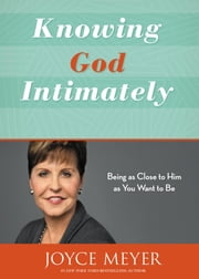 Knowing God Intimately - Being as Close to Him as You Want to Be ebook by Joyce Meyer