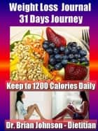 Weight Loss Journal - 31 Days Journey - Keep to 1200 Calories Daily with the Dietitan - Weight Loss ebook by Dr. Brian Johnson
