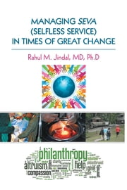 MANAGING SEVA (SELFLESS SERVICE) IN TIMES OF GREAT CHANGE ebook by Rahul M. Jindal, MD, Ph.D