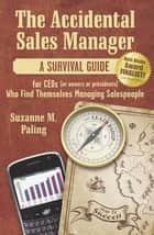 The Accidental Sales Manager - A Survival Guide for CEOs (or Owners or Presidents) Who Find Themselves Managing Salespeople ebook by Suzanne Paling