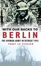 With Our Backs to Berlin - The Germany Army in Retreat 1945 ebook by Tony le Tissier