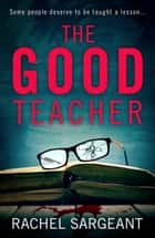 The Good Teacher: A gripping thriller from the Kindle top ten bestselling author of 'The Perfect Neighbours' ebook by Rachel Sargeant