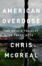 American Overdose - The Opioid Tragedy in Three Acts ebook by Chris McGreal
