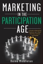 Marketing in the Participation Age - A Guide to Motivating People to Join, Share, Take Part, Connect, and Engage ebook by