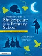 A Practical Guide to Shakespeare for the Primary School - 50 Lesson Plans using Drama ebook by John Doona