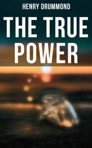The True Power - The Three Elements of a Complete Life; Love, the Greatest Thing in the World; Pax Vobiscum; Eternal Life; The Ideal Man ebook by Henry Drummond