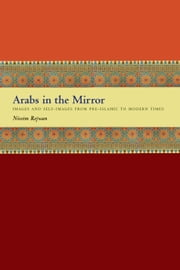 Arabs in the Mirror - Images and Self-Images from Pre-Islamic to Modern Times ebook by Nissim Rejwan