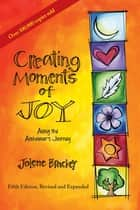Creating Moments of Joy Along the Alzheimer's Journey - A Guide for Families and Caregivers, Fifth Edition, Revised and Expanded ebook by Jolene Brackey