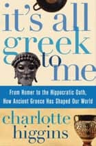 It's All Greek To Me - From Homer to the Hippocratic Oath, How Ancient Greece Has Shaped Our World ebook by Charlotte Higgins