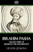 Ibrahim Pasha - Grand Vizir of Suleiman the Magnificent ebook by Hester Jenkins