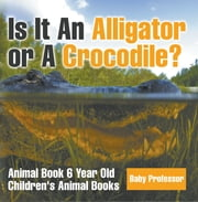 Is It An Alligator or A Crocodile? Animal Book 6 Year Old | Children's Animal Books ebook by Baby Professor