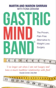 The Gastric Mind Band® - The Proven, Pain-Free Alternative to Weight-Loss Surgery ebook by Martin Shirran