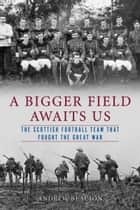A Bigger Field Awaits Us - The Scottish Football Team That Fought the Great War ebook by Andrew Beaujon