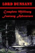 Complete Military Fantasy Adventure ebook by Lord Dunsany, Baron Edward John Moreton Drax Plunkett Dunsany