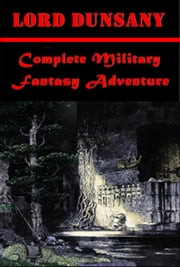 Complete Military Fantasy Adventure ebook by Lord Dunsany,Baron Edward John Moreton Drax Plunkett Dunsany