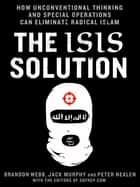 The ISIS Solution - How Unconventional Thinking and Special Operations Can Eliminate Radical Islam ebook by Jack Murphy, Brandon Webb, Peter Nealen