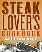 Steak Lover's Cookbook ebook by William Rice