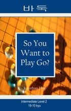 So You Want to Play Go? Level 2 ebook by Jonathan Hop
