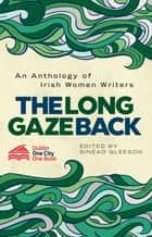The Long Gaze Back - An Anthology of Irish Women Writers ebook by Sinéad Gleeson