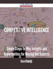 Competitive Intelligence - Simple Steps to Win, Insights and Opportunities for Maxing Out Success ebook by Gerard Blokdijk