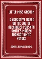 Little Miss Grouch : A Narrative Based on the Log of Alexander Forsyth Smith's Maiden Transatlantic Voyage ebook by Samuel Hopkins Adams